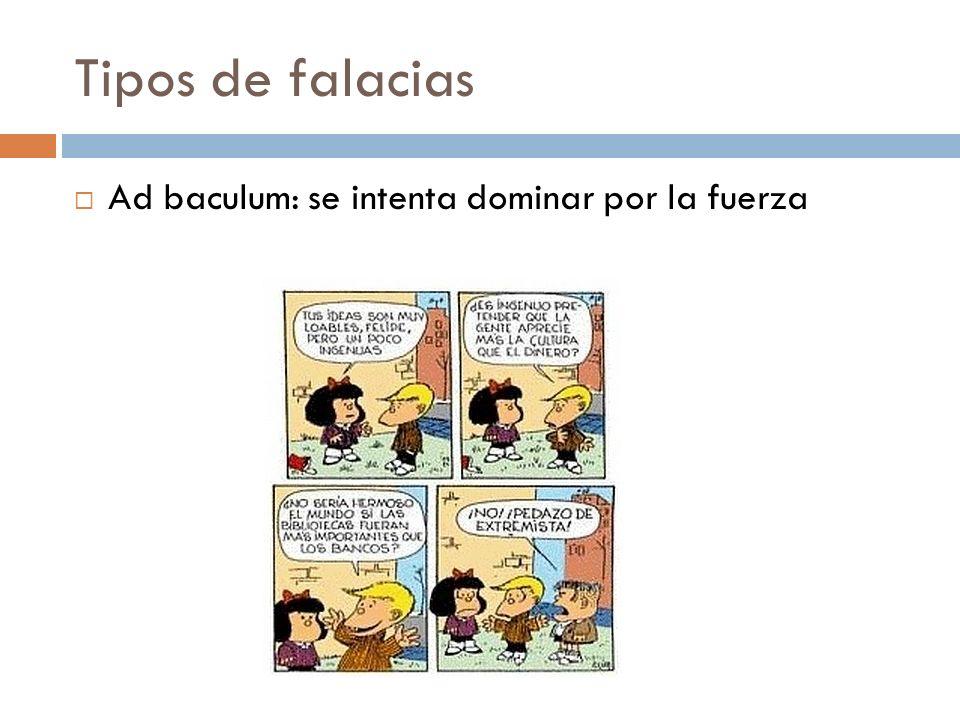 Tipos de falacias Ad baculum: se intenta dominar por la fuerza
