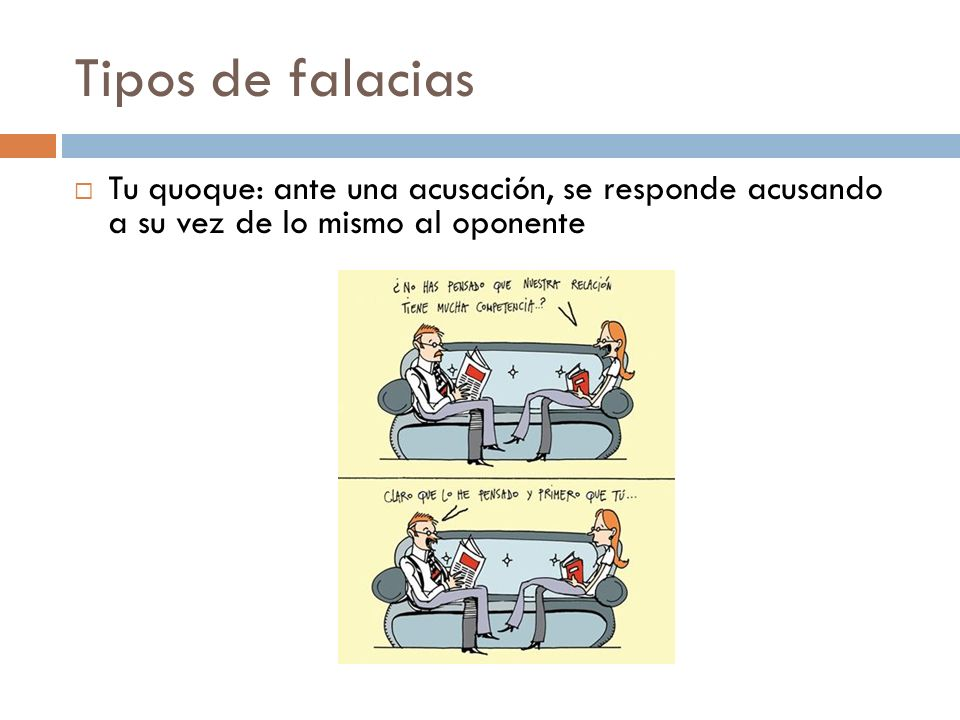 Tipos de falacias Tu quoque: ante una acusación, se responde acusando a su vez de lo mismo al oponente.