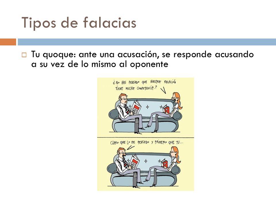 Tipos de falaciasTu quoque: ante una acusación, se responde acusando a su vez de lo mismo al oponente.