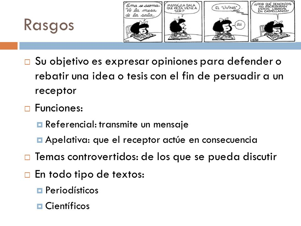 Rasgos Su objetivo es expresar opiniones para defender o rebatir una idea o tesis con el fin de persuadir a un receptor.