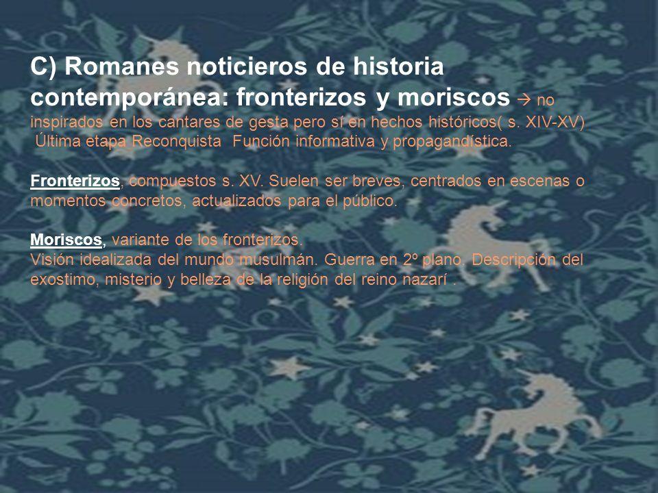 C) Romanes noticieros de historia contemporánea: fronterizos y moriscos  no inspirados en los cantares de gesta pero sí en hechos históricos( s. XIV-XV)