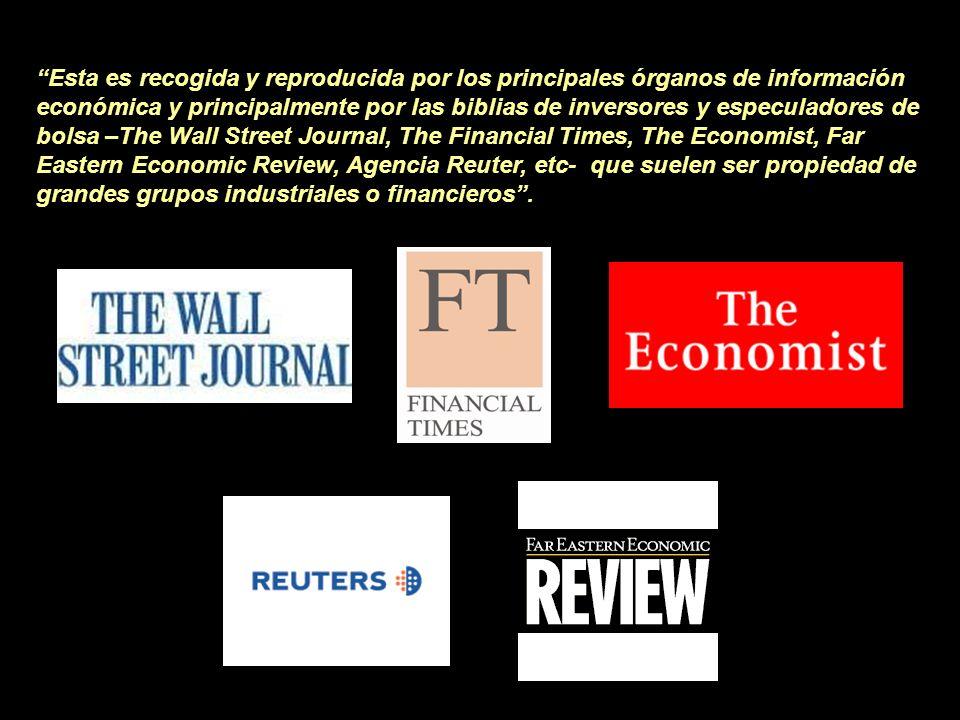 Esta es recogida y reproducida por los principales órganos de información económica y principalmente por las biblias de inversores y especuladores de bolsa –The Wall Street Journal, The Financial Times, The Economist, Far Eastern Economic Review, Agencia Reuter, etc- que suelen ser propiedad de grandes grupos industriales o financieros .