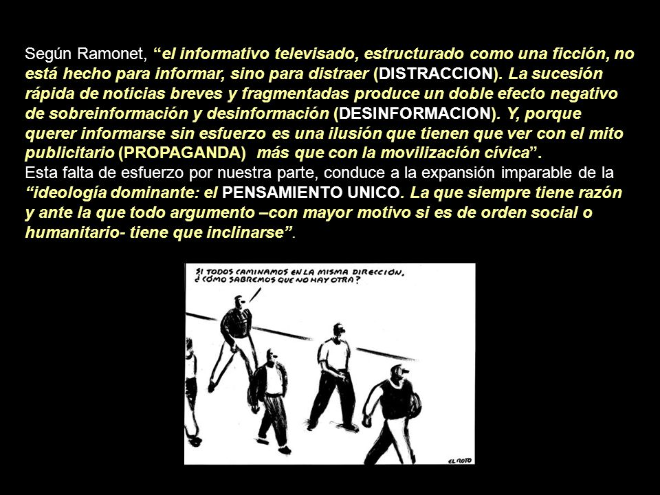 Según Ramonet, el informativo televisado, estructurado como una ficción, no está hecho para informar, sino para distraer (DISTRACCION). La sucesión rápida de noticias breves y fragmentadas produce un doble efecto negativo de sobreinformación y desinformación (DESINFORMACION). Y, porque querer informarse sin esfuerzo es una ilusión que tienen que ver con el mito publicitario (PROPAGANDA) más que con la movilización cívica .
