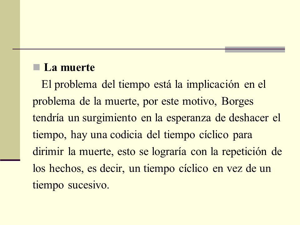 La muerte El problema del tiempo está la implicación en el. problema de la muerte, por este motivo, Borges.