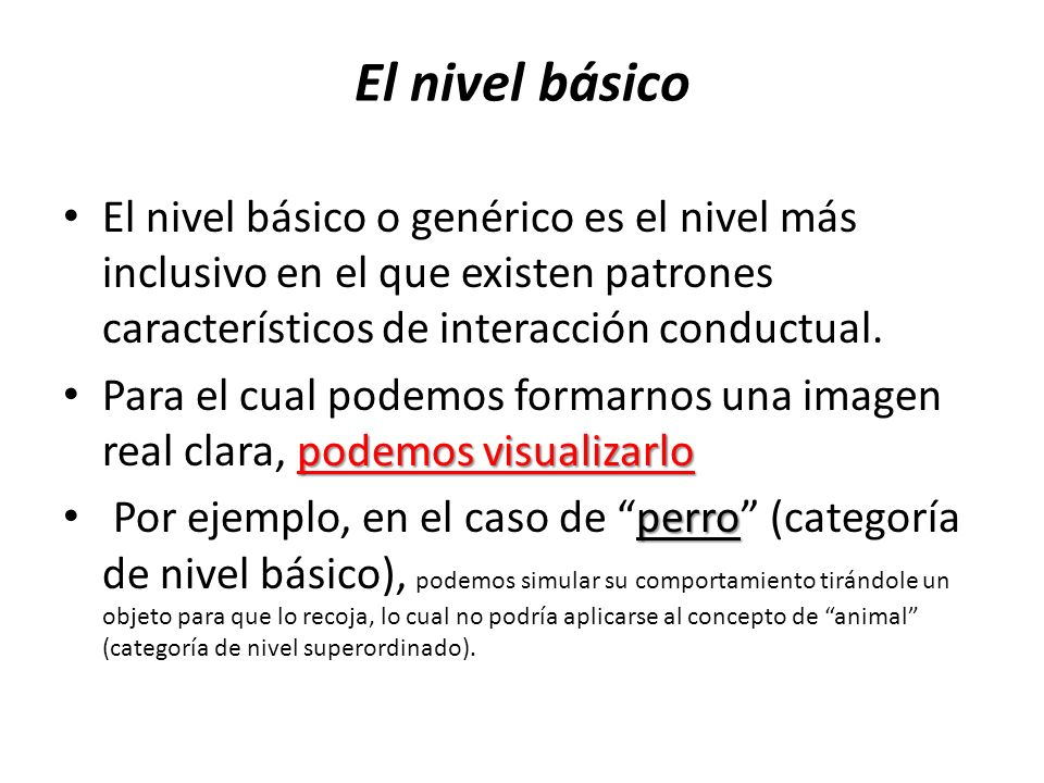 El nivel básico El nivel básico o genérico es el nivel más inclusivo en el que existen patrones característicos de interacción conductual.