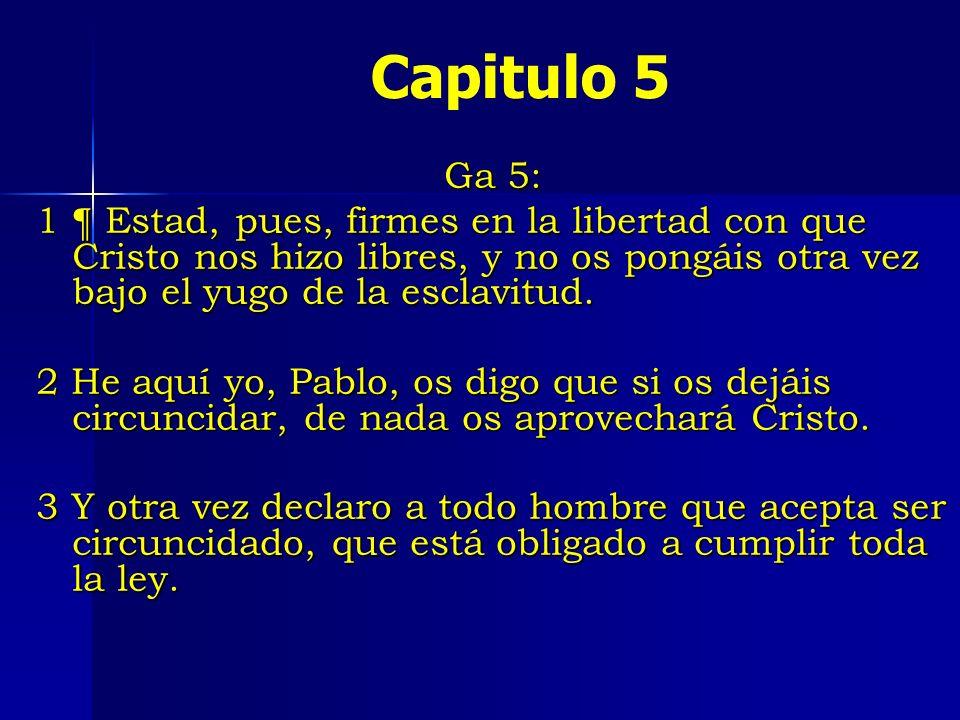 Capitulo 5 Ga 5: 1 ¶ Estad, pues, firmes en la libertad con que Cristo nos hizo libres, y no os pongáis otra vez bajo el yugo de la esclavitud.