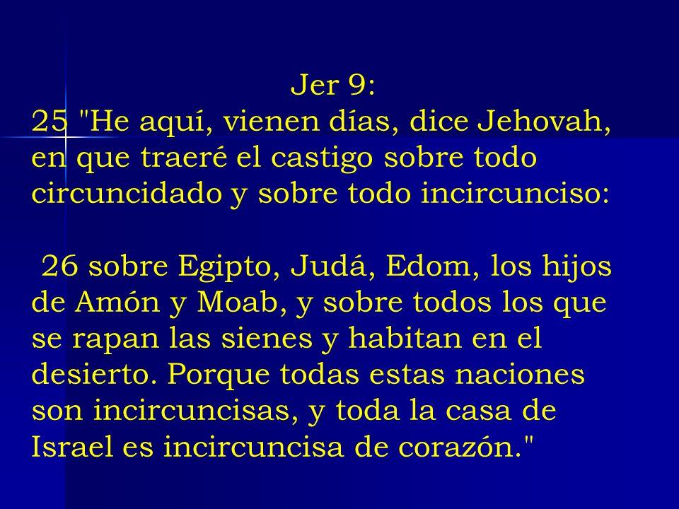 Jer 9: 25 He aquí, vienen días, dice Jehovah, en que traeré el castigo sobre todo circuncidado y sobre todo incircunciso: