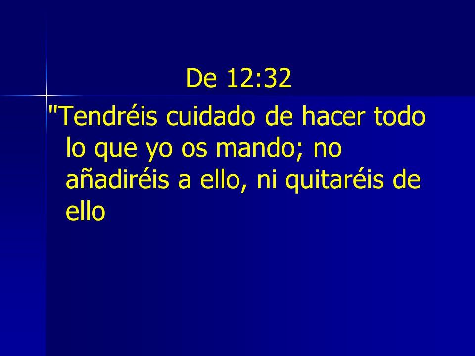 De 12:32 Tendréis cuidado de hacer todo lo que yo os mando; no añadiréis a ello, ni quitaréis de ello.