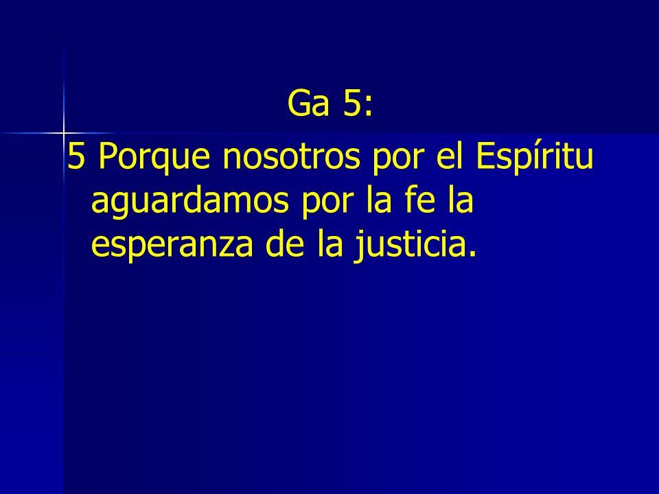 Ga 5: 5 Porque nosotros por el Espíritu aguardamos por la fe la esperanza de la justicia.
