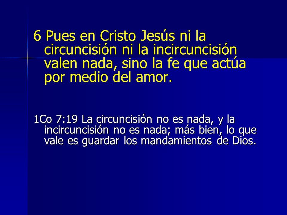 6 Pues en Cristo Jesús ni la circuncisión ni la incircuncisión valen nada, sino la fe que actúa por medio del amor.