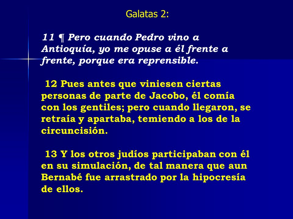 Galatas 2:11 ¶ Pero cuando Pedro vino a Antioquía, yo me opuse a él frente a frente, porque era reprensible.