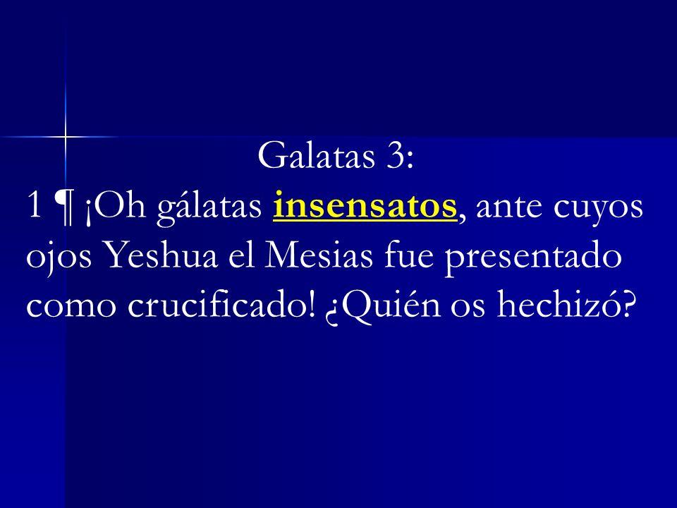 Galatas 3:1 ¶ ¡Oh gálatas insensatos, ante cuyos ojos Yeshua el Mesias fue presentado como crucificado.