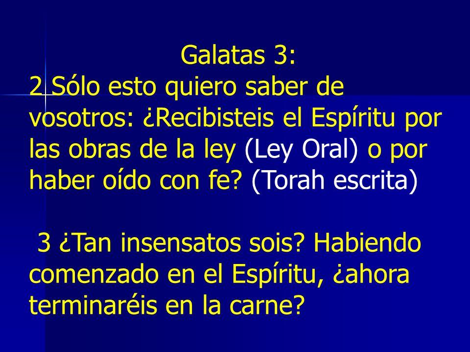 Galatas 3: 2 Sólo esto quiero saber de vosotros: ¿Recibisteis el Espíritu por las obras de la ley (Ley Oral) o por haber oído con fe (Torah escrita)