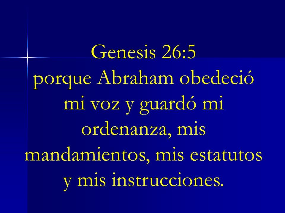 Genesis 26:5porque Abraham obedeció mi voz y guardó mi ordenanza, mis mandamientos, mis estatutos y mis instrucciones.