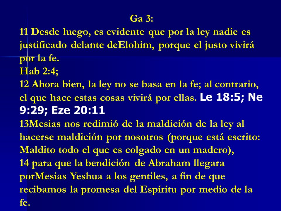 Ga 3: 11 Desde luego, es evidente que por la ley nadie es justificado delante deElohim, porque el justo vivirá por la fe.