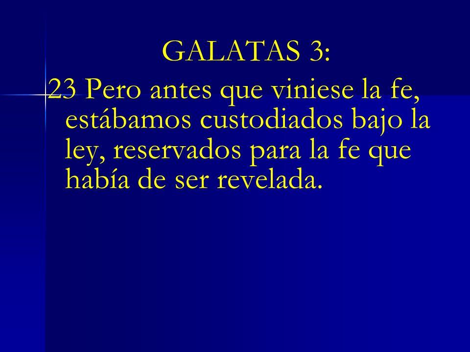 GALATAS 3:23 Pero antes que viniese la fe, estábamos custodiados bajo la ley, reservados para la fe que había de ser revelada.