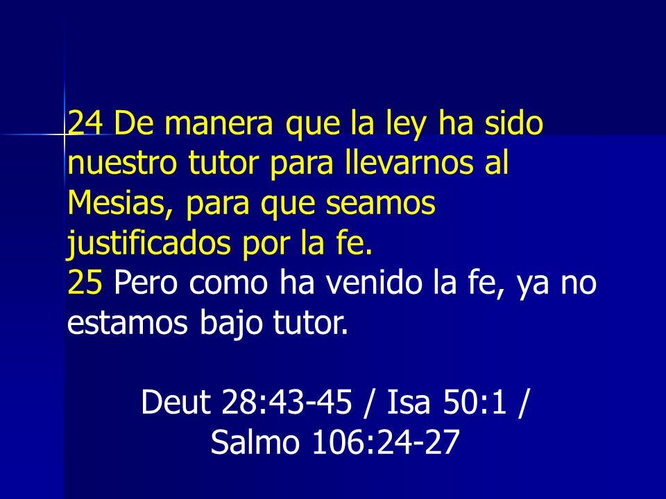 24 De manera que la ley ha sido nuestro tutor para llevarnos al Mesias, para que seamos justificados por la fe.