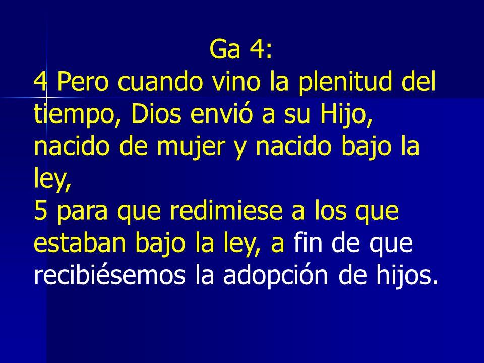 Ga 4:4 Pero cuando vino la plenitud del tiempo, Dios envió a su Hijo, nacido de mujer y nacido bajo la ley,