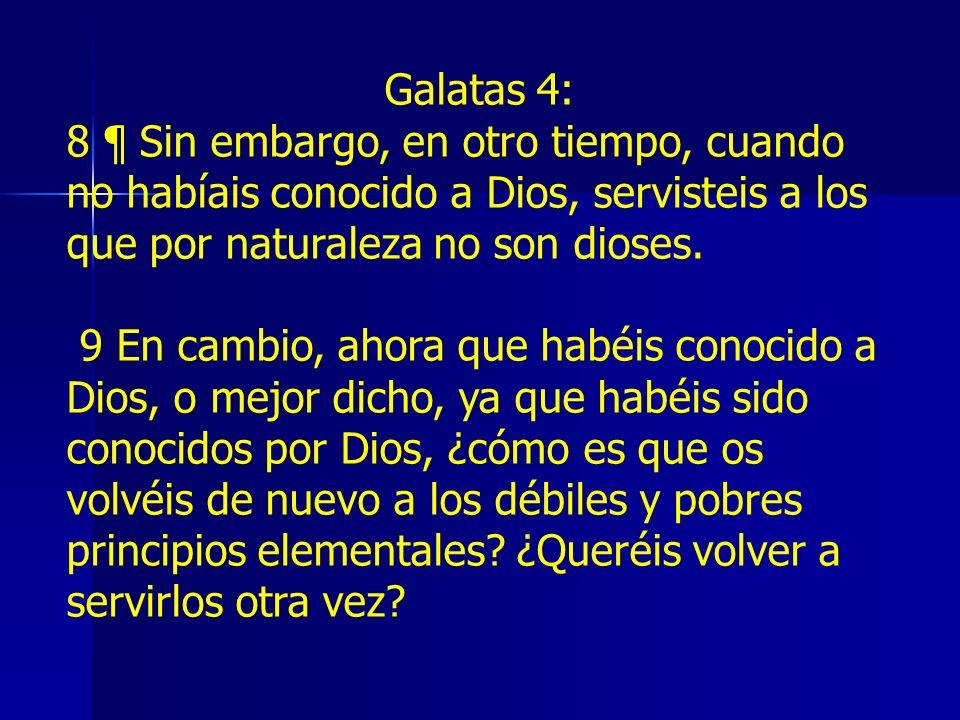 Galatas 4: 8 ¶ Sin embargo, en otro tiempo, cuando no habíais conocido a Dios, servisteis a los que por naturaleza no son dioses.