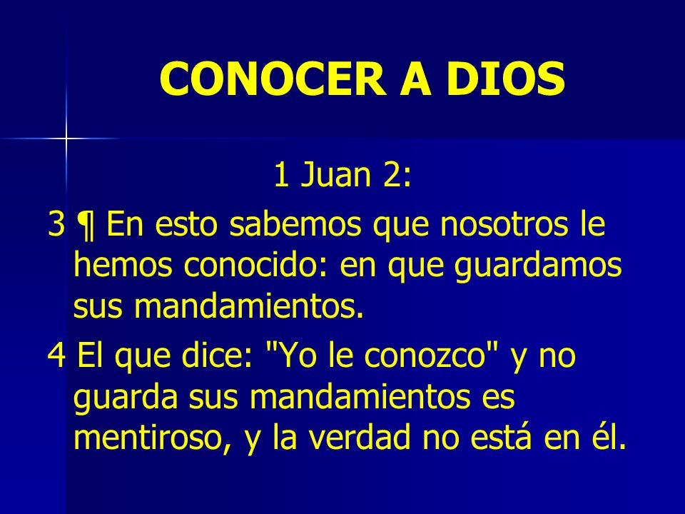 CONOCER A DIOS 1 Juan 2: 3 ¶ En esto sabemos que nosotros le hemos conocido: en que guardamos sus mandamientos.