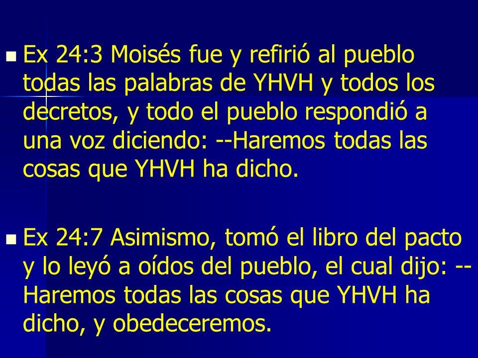 Ex 24:3 Moisés fue y refirió al pueblo todas las palabras de YHVH y todos los decretos, y todo el pueblo respondió a una voz diciendo: --Haremos todas las cosas que YHVH ha dicho.