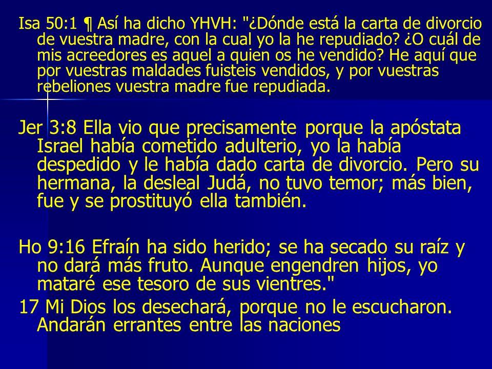 Isa 50:1 ¶ Así ha dicho YHVH: ¿Dónde está la carta de divorcio de vuestra madre, con la cual yo la he repudiado ¿O cuál de mis acreedores es aquel a quien os he vendido He aquí que por vuestras maldades fuisteis vendidos, y por vuestras rebeliones vuestra madre fue repudiada.