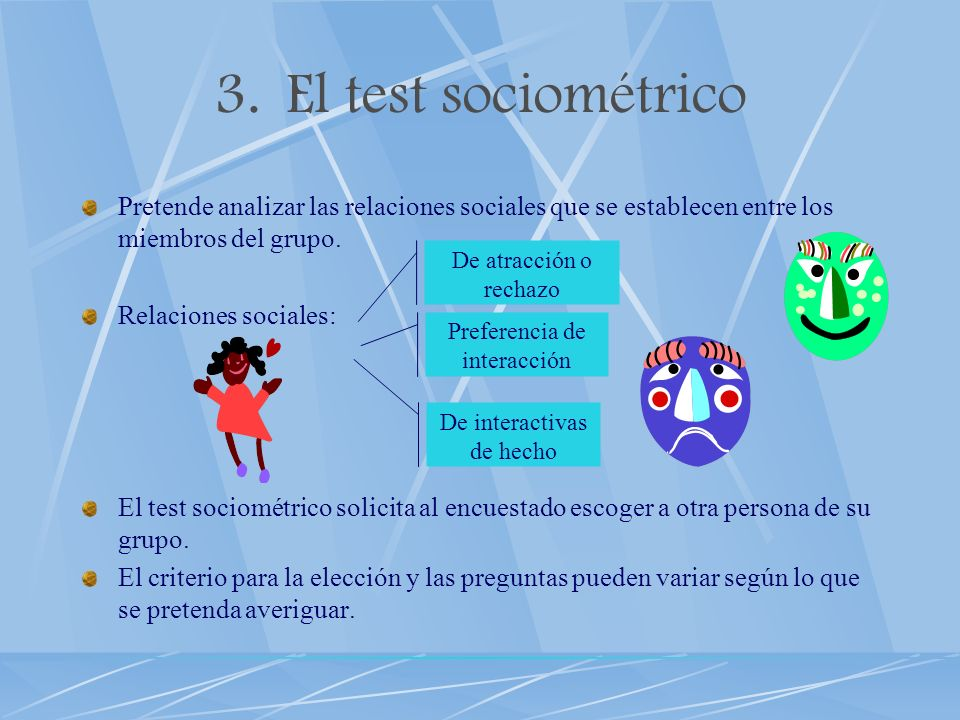 El test sociométrico Pretende analizar las relaciones sociales que se establecen entre los miembros del grupo.