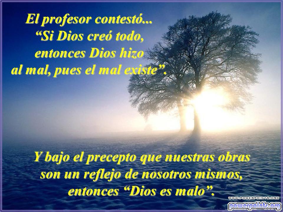 El profesor contestó... Si Dios creó todo, entonces Dios hizo al mal, pues el mal existe .