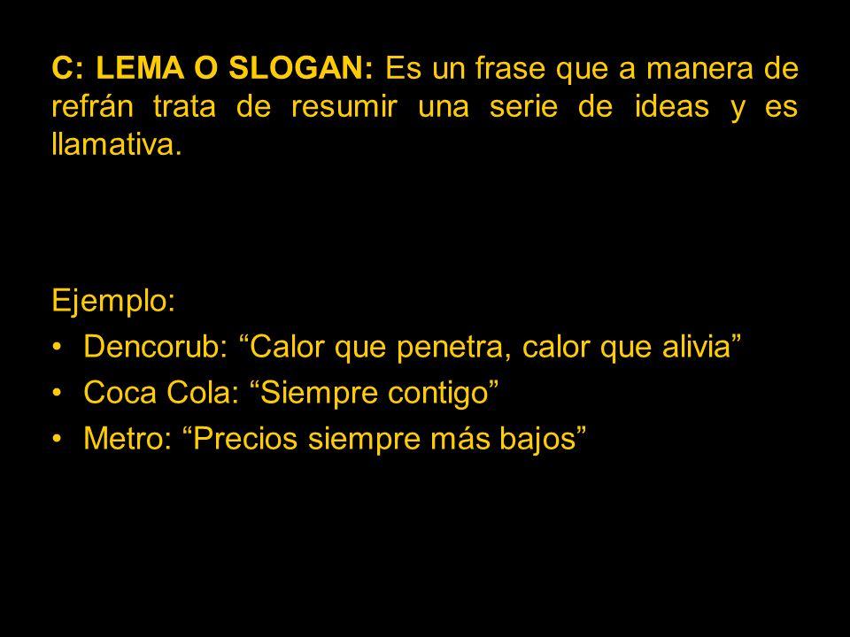C: LEMA O SLOGAN: Es un frase que a manera de refrán trata de resumir una serie de ideas y es llamativa.