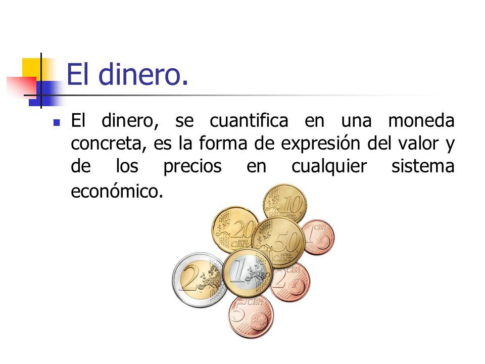 El dinero.El dinero, se cuantifica en una moneda concreta, es la forma de expresión del valor y de los precios en cualquier sistema económico.