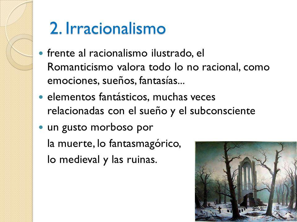 2. Irracionalismo frente al racionalismo ilustrado, el Romanticismo valora todo lo no racional, como emociones, sueños, fantasías...