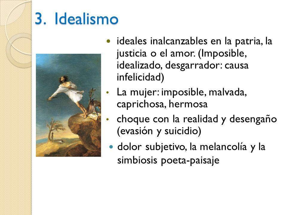 3. Idealismo ideales inalcanzables en la patria, la justicia o el amor. (Imposible, idealizado, desgarrador: causa infelicidad)