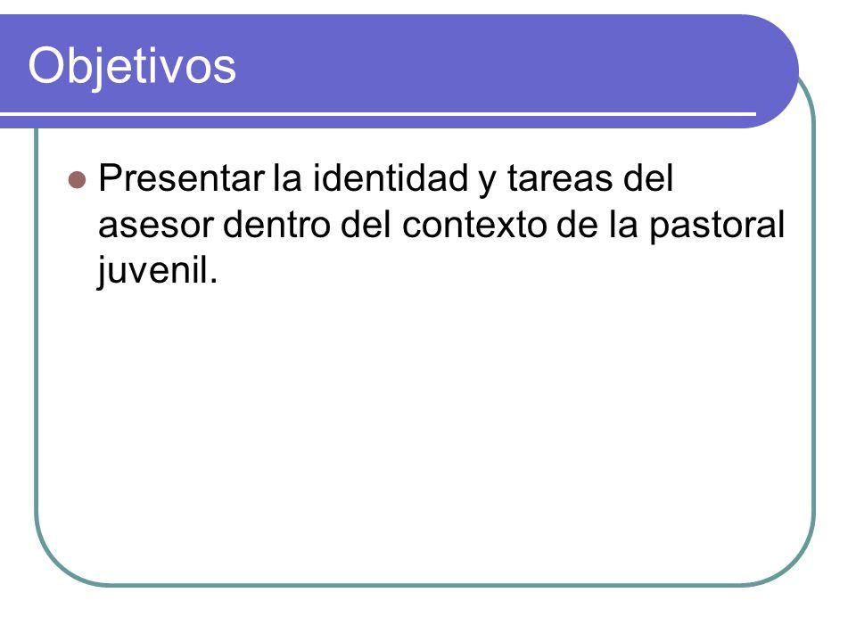 Objetivos Presentar la identidad y tareas del asesor dentro del contexto de la pastoral juvenil.