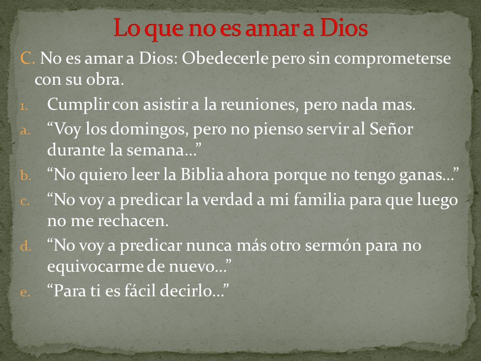 Lo que no es amar a Dios C. No es amar a Dios: Obedecerle pero sin comprometerse con su obra. Cumplir con asistir a la reuniones, pero nada mas.