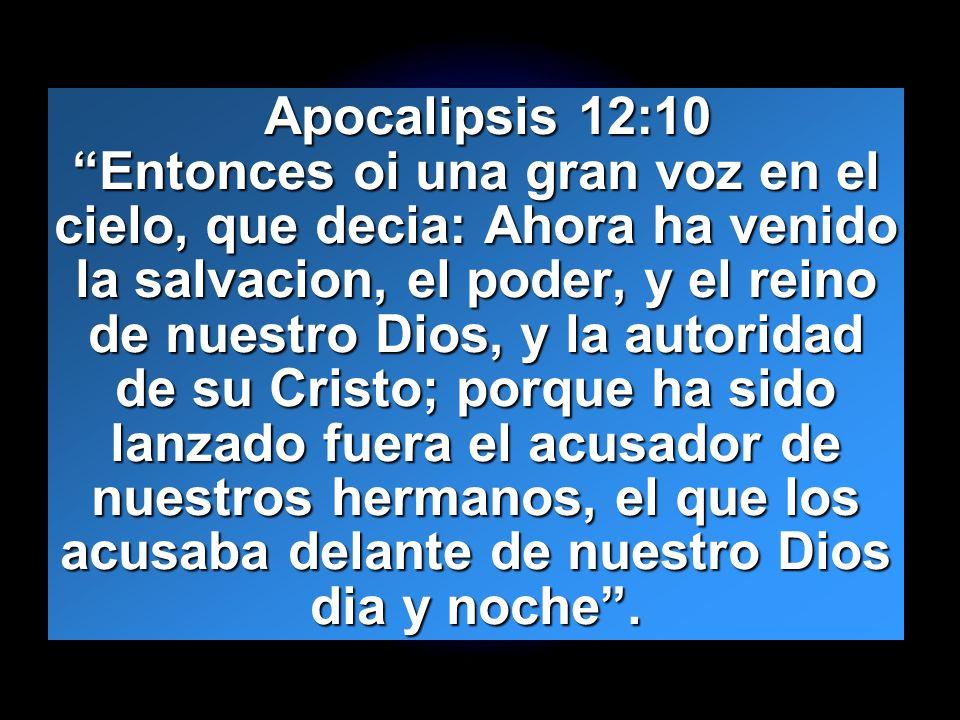 Apocalipsis 12:10 Entonces oi una gran voz en el cielo, que decia: Ahora ha venido la salvacion, el poder, y el reino de nuestro Dios, y la autoridad de su Cristo; porque ha sido lanzado fuera el acusador de nuestros hermanos, el que los acusaba delante de nuestro Dios dia y noche .