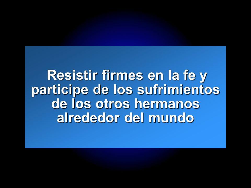 Resistir firmes en la fe y participe de los sufrimientos de los otros hermanos alrededor del mundo