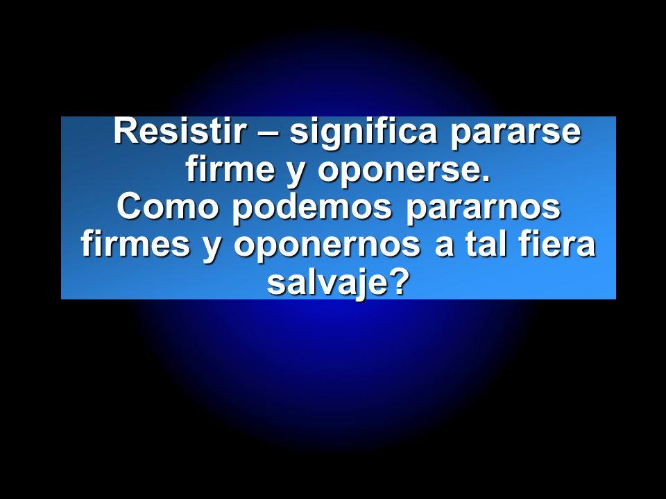 Resistir – significa pararse firme y oponerse