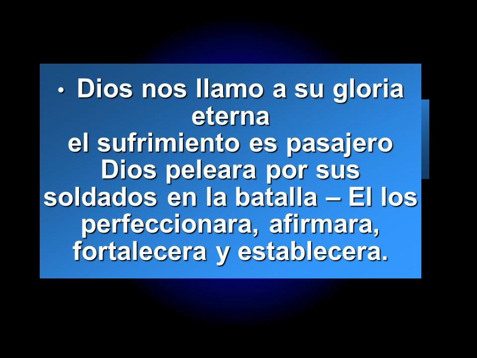 Dios nos llamo a su gloria eterna el sufrimiento es pasajero Dios peleara por sus soldados en la batalla – El los perfeccionara, afirmara, fortalecera y establecera.
