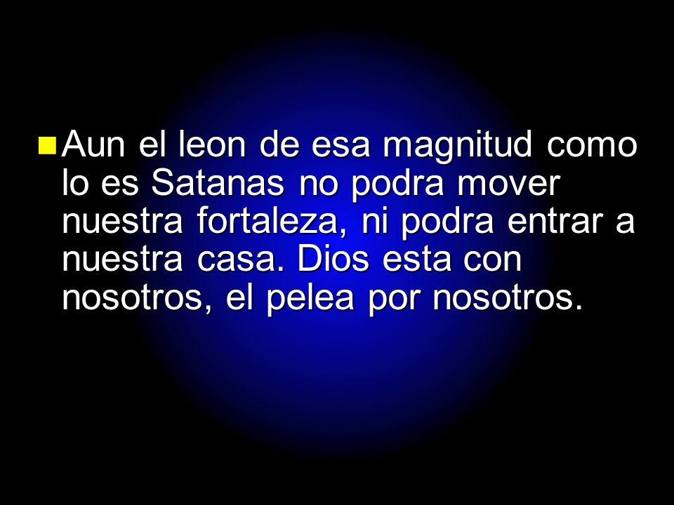 Aun el leon de esa magnitud como lo es Satanas no podra mover nuestra fortaleza, ni podra entrar a nuestra casa.