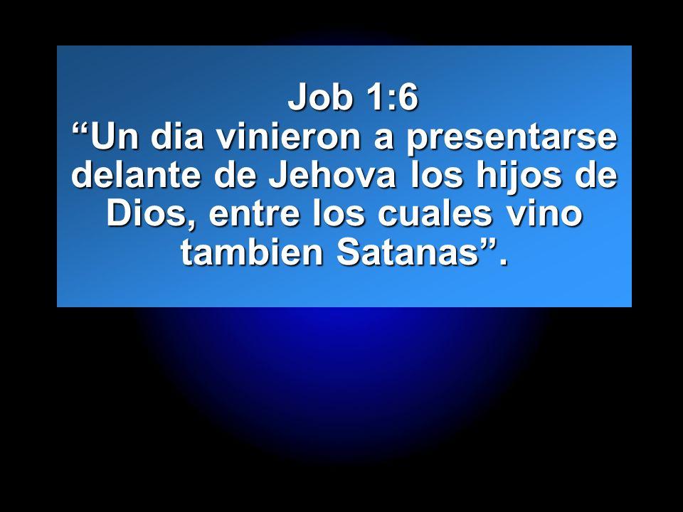 Job 1:6 Un dia vinieron a presentarse delante de Jehova los hijos de Dios, entre los cuales vino tambien Satanas .