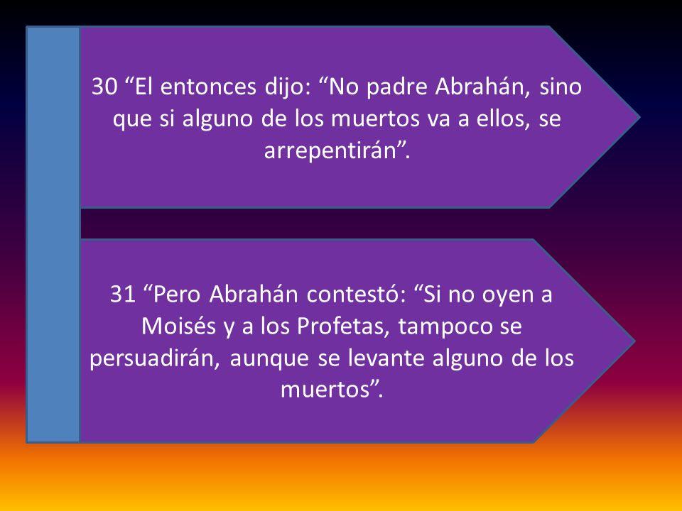 30 El entonces dijo: No padre Abrahán, sino que si alguno de los muertos va a ellos, se arrepentirán .