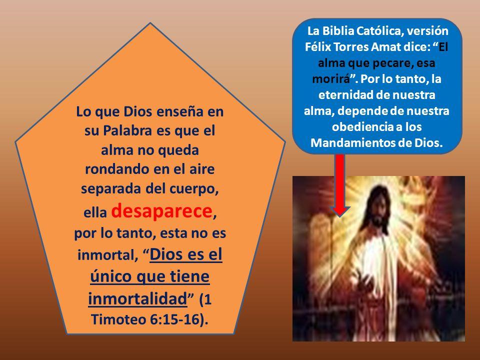 La Biblia Católica, versión Félix Torres Amat dice: El alma que pecare, esa morirá . Por lo tanto, la eternidad de nuestra alma, depende de nuestra obediencia a los Mandamientos de Dios.