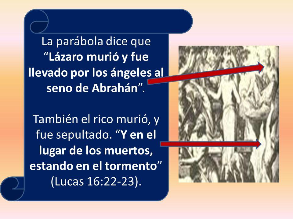 La parábola dice que Lázaro murió y fue llevado por los ángeles al seno de Abrahán .