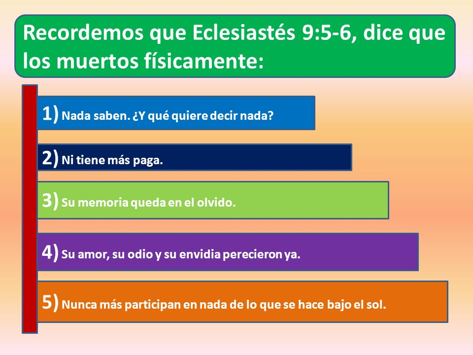 Recordemos que Eclesiastés 9:5-6, dice que los muertos físicamente: