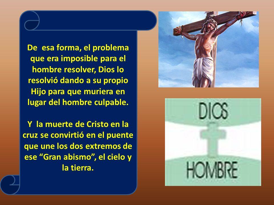 De esa forma, el problema que era imposible para el hombre resolver, Dios lo resolvió dando a su propio Hijo para que muriera en lugar del hombre culpable.