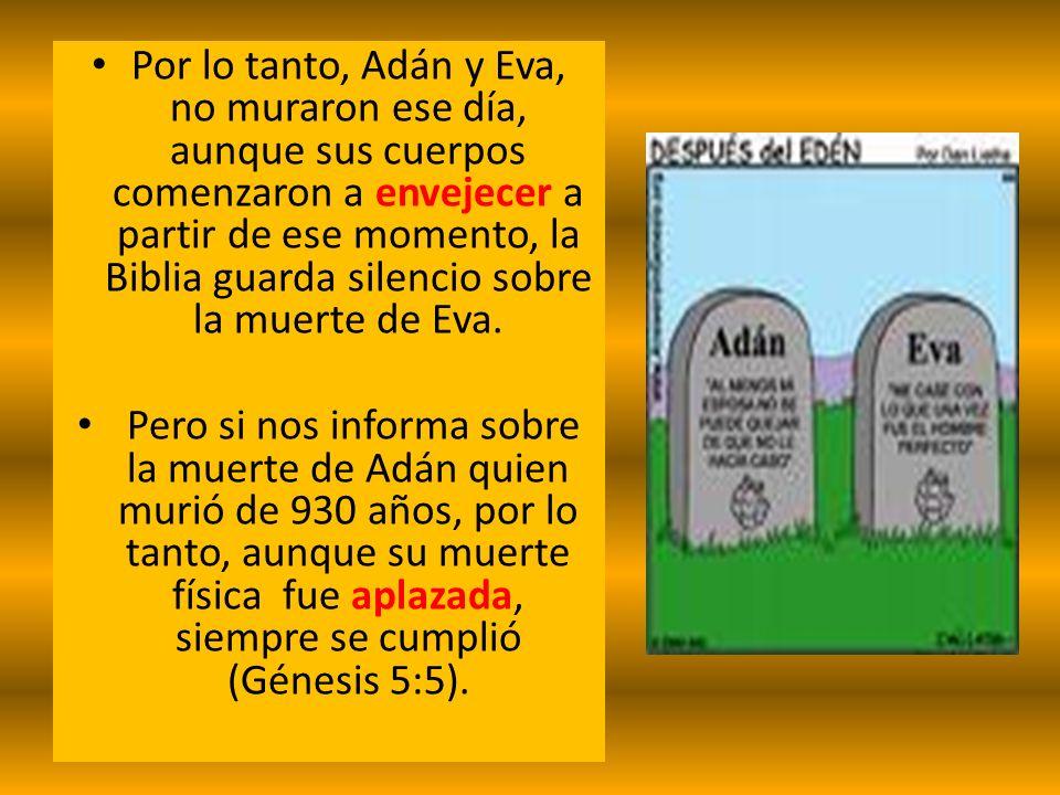 Por lo tanto, Adán y Eva, no muraron ese día, aunque sus cuerpos comenzaron a envejecer a partir de ese momento, la Biblia guarda silencio sobre la muerte de Eva.