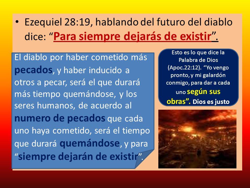 Ezequiel 28:19, hablando del futuro del diablo dice: Para siempre dejarás de existir .