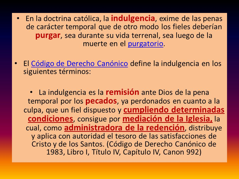 En la doctrina católica, la indulgencia, exime de las penas de carácter temporal que de otro modo los fieles deberían purgar, sea durante su vida terrenal, sea luego de la muerte en el purgatorio.