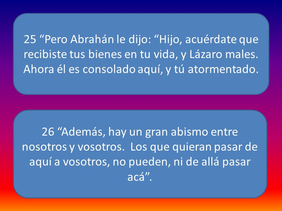 25 Pero Abrahán le dijo: Hijo, acuérdate que recibiste tus bienes en tu vida, y Lázaro males. Ahora él es consolado aquí, y tú atormentado.