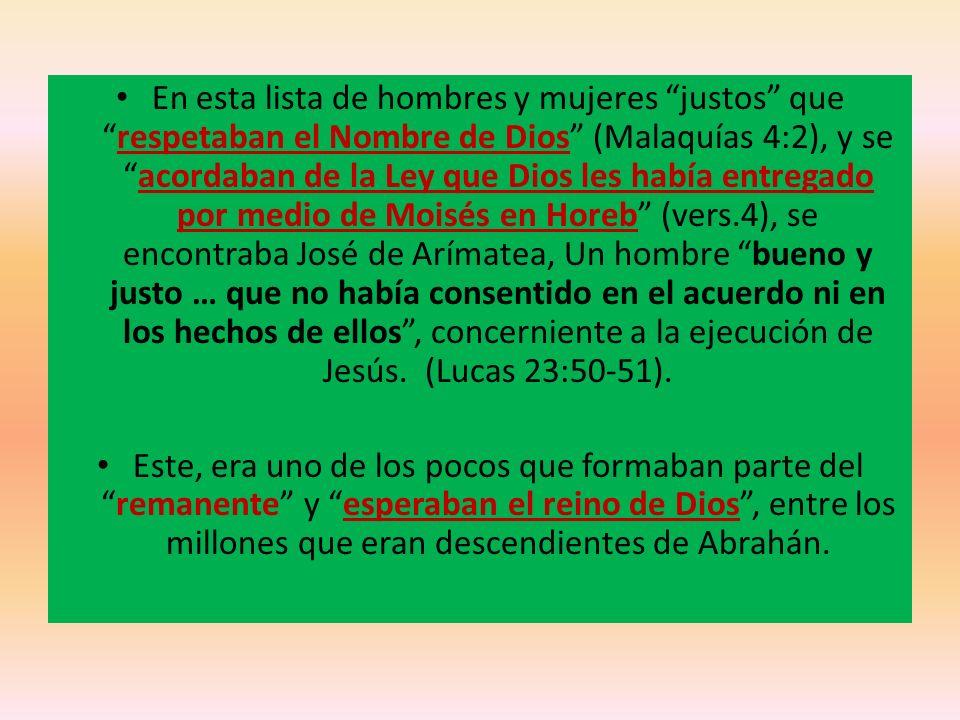 En esta lista de hombres y mujeres justos que respetaban el Nombre de Dios (Malaquías 4:2), y se acordaban de la Ley que Dios les había entregado por medio de Moisés en Horeb (vers.4), se encontraba José de Arímatea, Un hombre bueno y justo … que no había consentido en el acuerdo ni en los hechos de ellos , concerniente a la ejecución de Jesús. (Lucas 23:50-51).